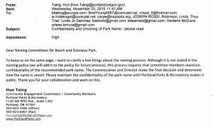 In an email, Portland Parks & Recreation Community Engagement coordinator Hun Taing asks Gateway and Beech Park naming committee members for confidentiality, which is against PP&R policy, but Taing assures recipients PP&R will retroactively change the policy to make it ok. STAFF/2015